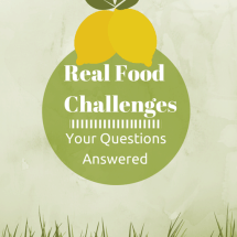 Real Food Challenges: Your Questions Answered, Part Two {and a bonus for your school!}