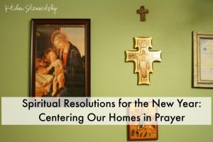 Spiritual Resolutions for the New Year: Centering Our Homes in Prayer // Kitchen Stewardship