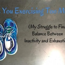 Are You Exercising Too Much? (My Struggle To Find Balance Between Inactivity and Exhaustion)