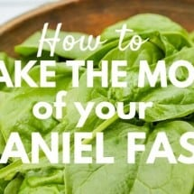 How to Make the Most of Your Daniel Fast