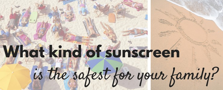 What kind of sunscreen is the safest for my family?