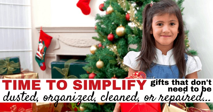 Time to Simplify - Gifts that don't need to be dusted, organized, cleaned, or repaired.