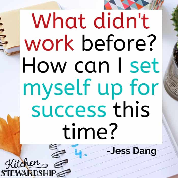 What didn't work before? How can I set myself up for success this time? -Jess Dang